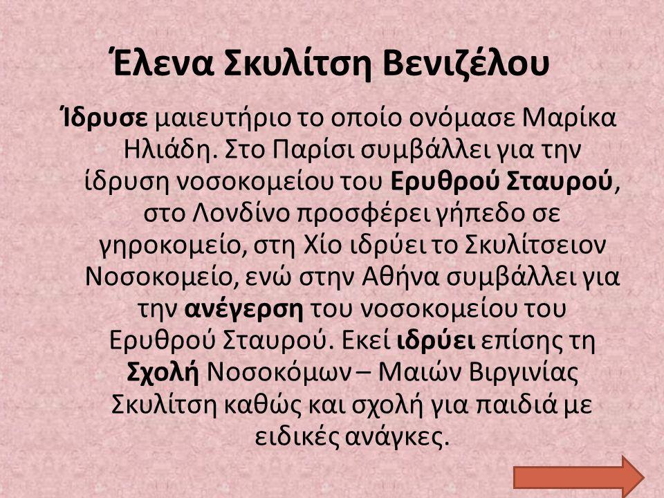Έλενα Σκυλίτση Βενιζέλου Ίδρυσε μαιευτήριο το οποίο ονόμασε Μαρίκα Ηλιάδη. Στο Παρίσι συμβάλλει για την ίδρυση νοσοκομείου του Ερυθρού Σταυρού, στο Λο