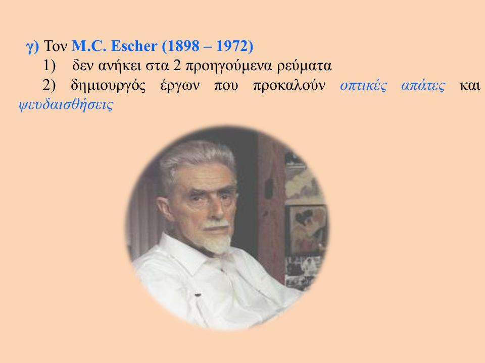γ) Τον M.C. Escher (1898 – 1972) 1) δεν ανήκει στα 2 προηγούμενα ρεύματα 2) δημιουργός έργων που προκαλούν οπτικές απάτες και ψευδαισθήσεις