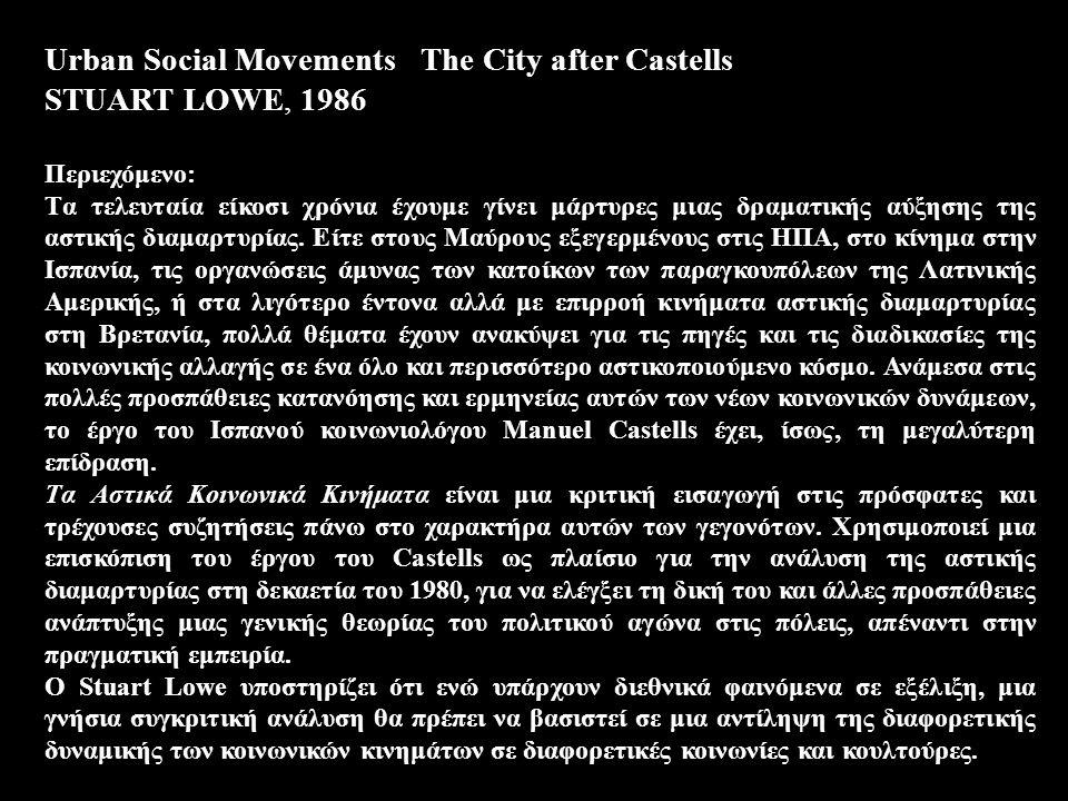 Urban Social Movements The City after Castells STUART LOWE, 1986 Περιεχόμενο: Tα τελευταία είκοσι χρόνια έχουμε γίνει μάρτυρες μιας δραματικής αύξησης της αστικής διαμαρτυρίας.