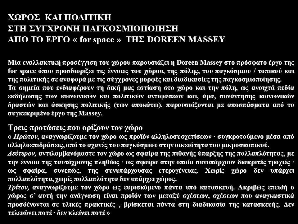 ΧΩΡΟΣ ΚΑΙ ΠΟΛΙΤΙΚΗ ΣΤΗ ΣΥΓΧΡΟΝΗ ΠΑΓΚΟΣΜΙΟΠΟΙΗΣΗ ΑΠΟ ΤΟ ΕΡΓΟ « for space » ΤΗΣ DOREEN MASSEY Μία εναλλακτική προσέγγιση του χώρου παρουσιάζει η Doreen Massey στο πρόσφατο έργο της for space όπου προσδιορίζει τις έννοιες του χώρου, της πόλης, του παγκόσμιου / τοπικού και της πολιτικής σε αναφορά με τις σύγχρονες μορφές και διαδικασίες της παγκοσμιοποίησης.