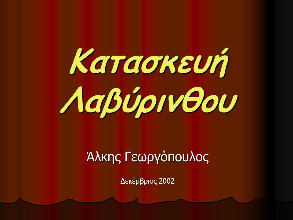 Κατασκευή Λαβύρινθου Άλκης Γεωργόπουλος Δεκέμβριος 2002