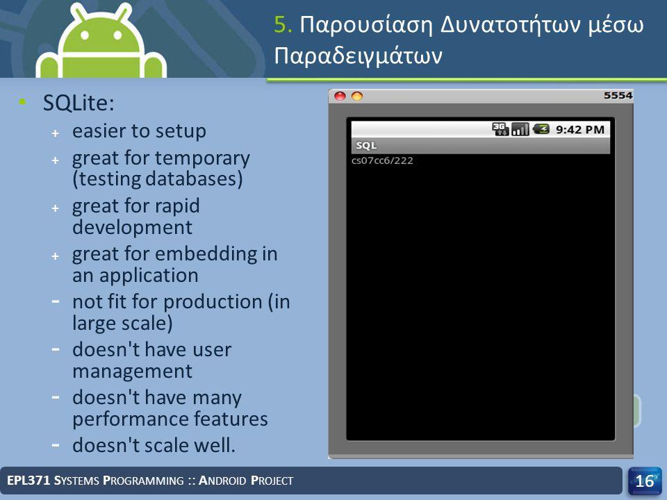 5. Παρουσίαση Δυνατοτήτων μέσω Παραδειγμάτων EPL371 S YSTEMS P ROGRAMMING :: A NDROID P ROJECT 16 SQLite: + easier to setup + great for temporary (tes