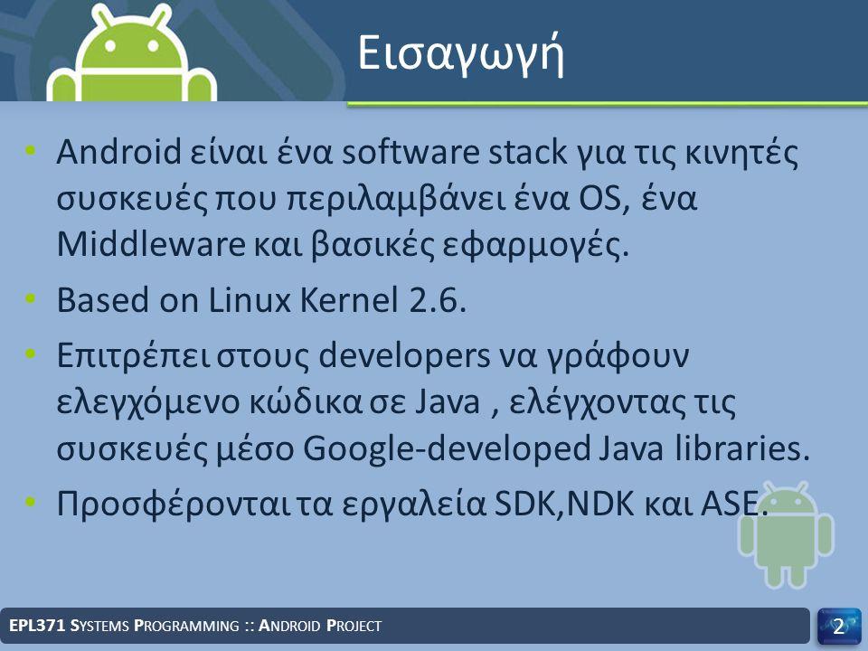 Εισαγωγή Android είναι ένα software stack για τις κινητές συσκευές που περιλαμβάνει ένα OS, ένα Middleware και βασικές εφαρμογές. Based on Linux Kerne