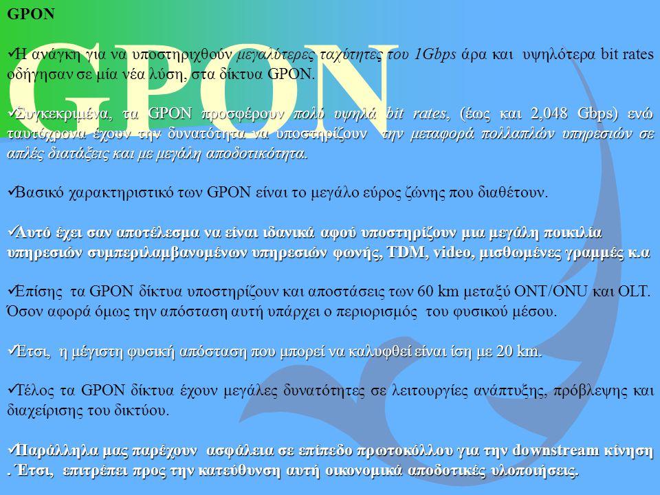 GPON GPON Η ανάγκη για να υποστηριχθούν μεγαλύτερες ταχύτητες του 1Gbps άρα και υψηλότερα bit rates οδήγησαν σε μία νέα λύση, στα δίκτυα GPON. Συγκεκρ