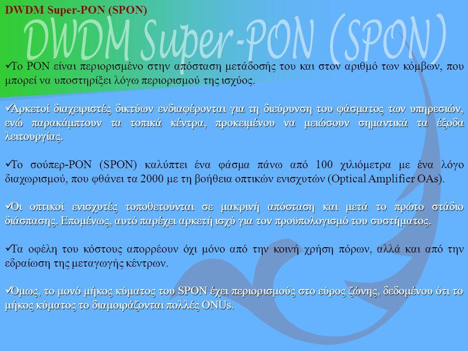 DWDM Super-PON (SPON) Το PON είναι περιορισμένο στην απόσταση μετάδοσής του και στον αριθμό των κόμβων, που μπορεί να υποστηρίξει λόγω περιορισμού της