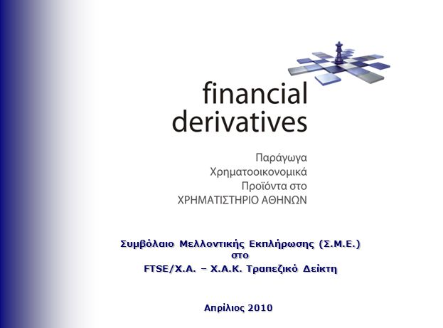 Απρίλιος 2010 Συμβόλαιο Μελλοντικής Εκπλήρωσης (Σ.Μ.Ε.) στο FTSE/Χ.Α. – Χ.Α.Κ. Τραπεζικό Δείκτη