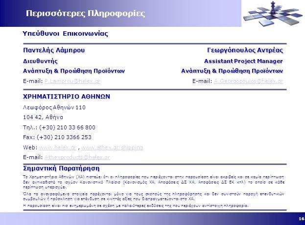 16 Περισσότερες Πληροφορίες Υπεύθυνοι Επικοινωνίας Παντελής Λάμπρου Διευθυντής Ανάπτυξη & Προώθηση Προϊόντων E-mail: P.Lamprou@helex.grP.Lamprou@helex.gr ΧΡΗΜΑΤΙΣΤΗΡΙΟ ΑΘΗΝΩΝ Λεωφόρος Αθηνών 110 104 42, Αθήνα Τηλ.: (+30) 210 33 66 800 Fax: (+30) 210 3366 253 Web: www.helex.gr, www.athex.gr/shippingwww.helex.grwww.athex.gr/shipping E-mail: Athexproducts@helex.grAthexproducts@helex.gr Σημαντική Παρατήρηση Το Χρηματιστήριο Αθηνών (ΧΑ) πιστεύει ότι οι πληροφορίες που περιέχονται στην παρουσίαση είναι ακριβείς και σε καμία περίπτωση δεν αντικαθιστά το ισχύον Κανονιστικό Πλαίσιο (Κανονισμός ΧΑ, Αποφάσεις ΔΣ ΧΑ, Αποφάσεις ΔΣ ΕΚ κτλ) το οποίο σε κάθε περίπτωση υπερισχύει.