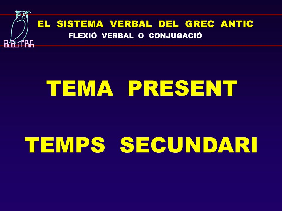 EL SISTEMA VERBAL DEL GREC ANTIC FLEXIÓ VERBAL O CONJUGACIÓ TEMA PRESENT TEMPS SECUNDARI