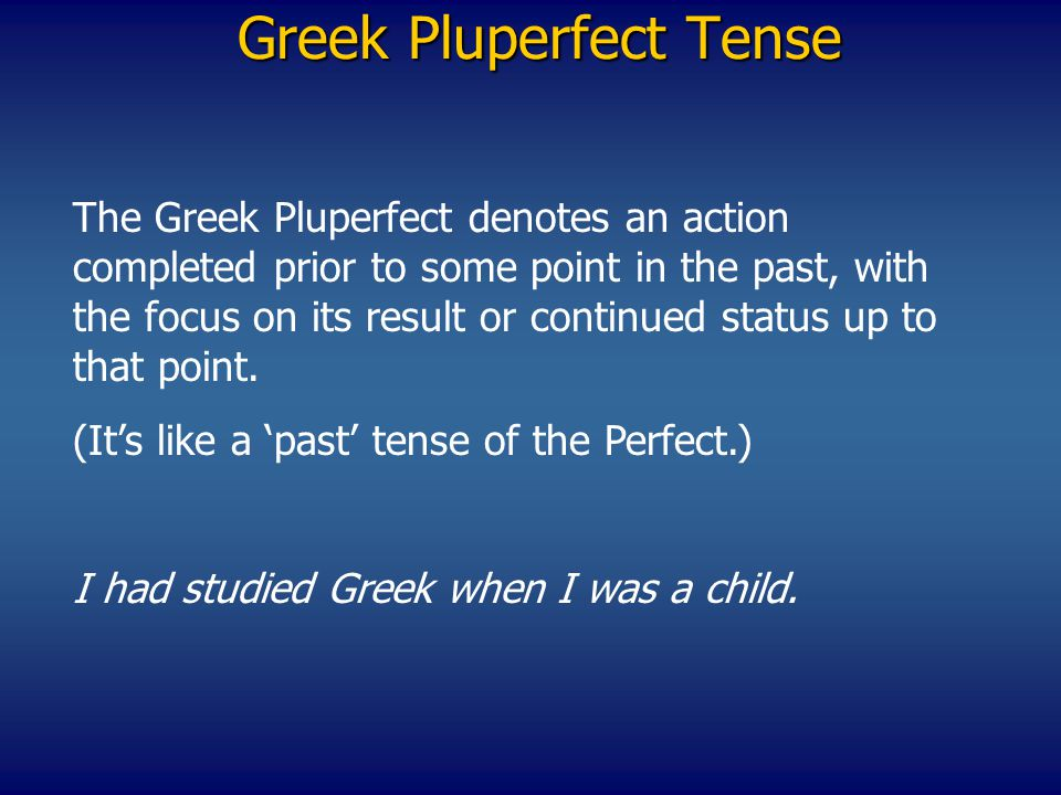 Greek Pluperfect Tense The Greek Pluperfect denotes an action completed prior to some point in the past, with the focus on its result or continued sta