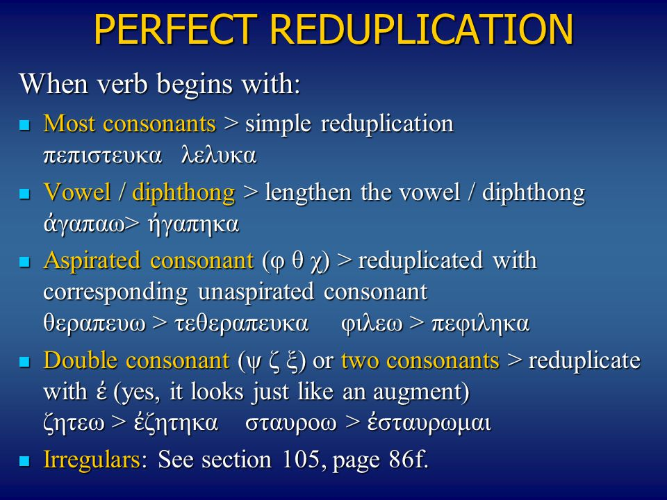 PERFECT REDUPLICATION When verb begins with: Most consonants > simple reduplication πεπιστευκα λελυκα Most consonants > simple reduplication πεπιστευκ