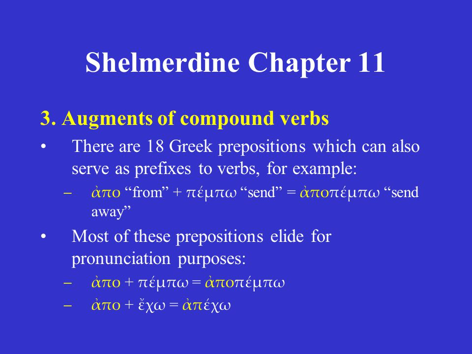 "Shelmerdine Chapter 11 3. Augments of compound verbs There are 18 Greek prepositions which can also serve as prefixes to verbs, for example: –ἀπο ""fro"