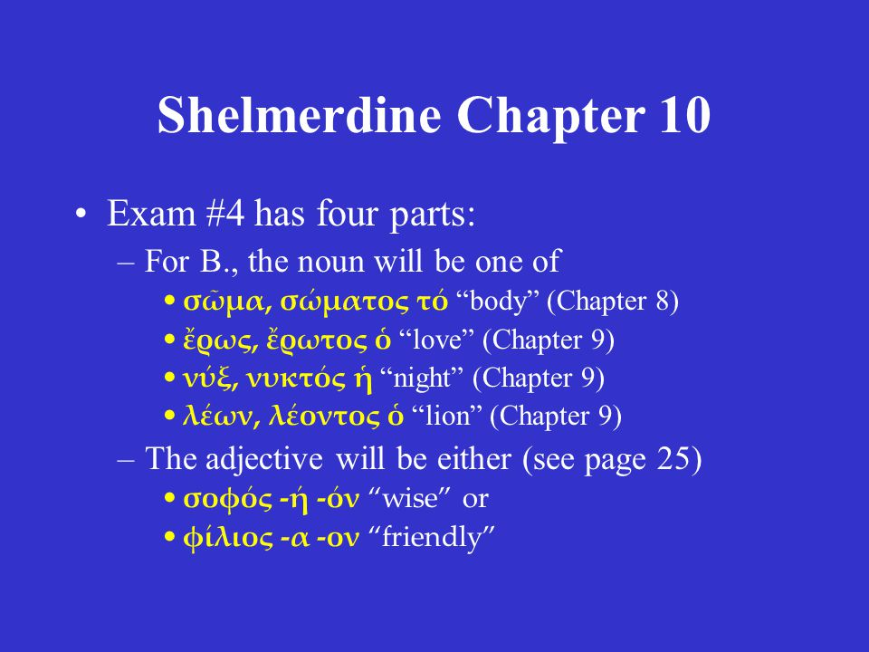 Shelmerdine Chapter 10 Exam #4 has four parts: –For B., the noun will be one of σῶμα, σώματος τό body (Chapter 8) ἔρως, ἔρωτος ὁ love (Chapter 9) νύξ, νυκτός ἡ night (Chapter 9) λέων, λέοντος ὁ lion (Chapter 9) –The adjective will be either (see page 25) σοφός -ή -όν wise or φίλιος -α -ον friendly