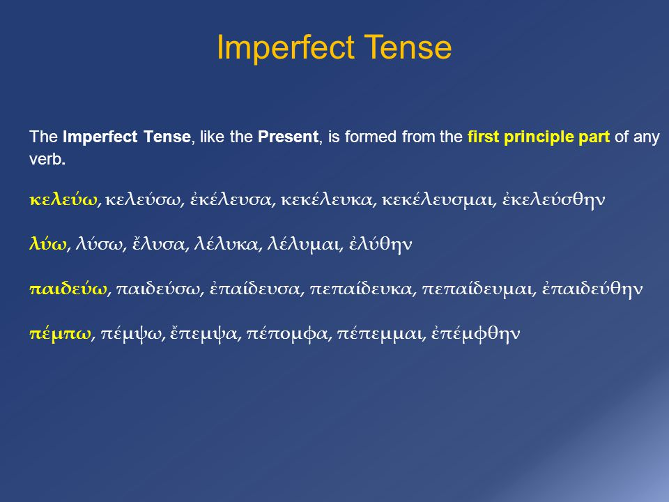Imperfect Tense The Imperfect Tense, like the Present, is formed from the first principle part of any verb. κελεύω, κελεύσω, ἐκέλευσα, κεκέλευκα, κεκέ