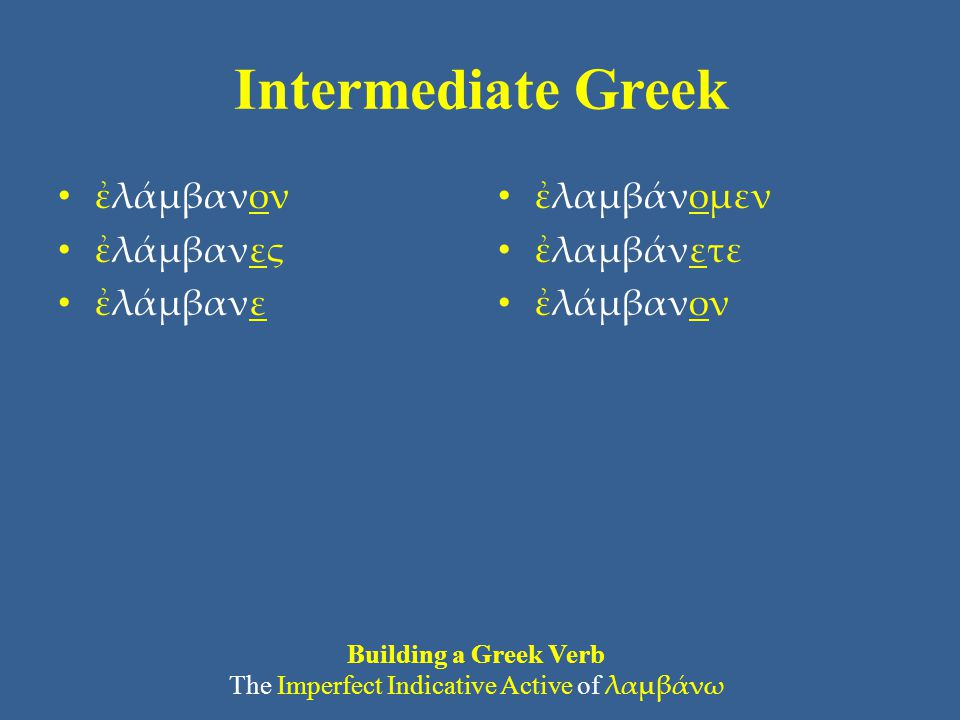Intermediate Greek ἐλάμβανον ἐλάμβανες ἐλάμβανε ἐλαμβάνομεν ἐλαμβάνετε ἐλάμβανον Building a Greek Verb The Imperfect Indicative Active of λαμβάνω
