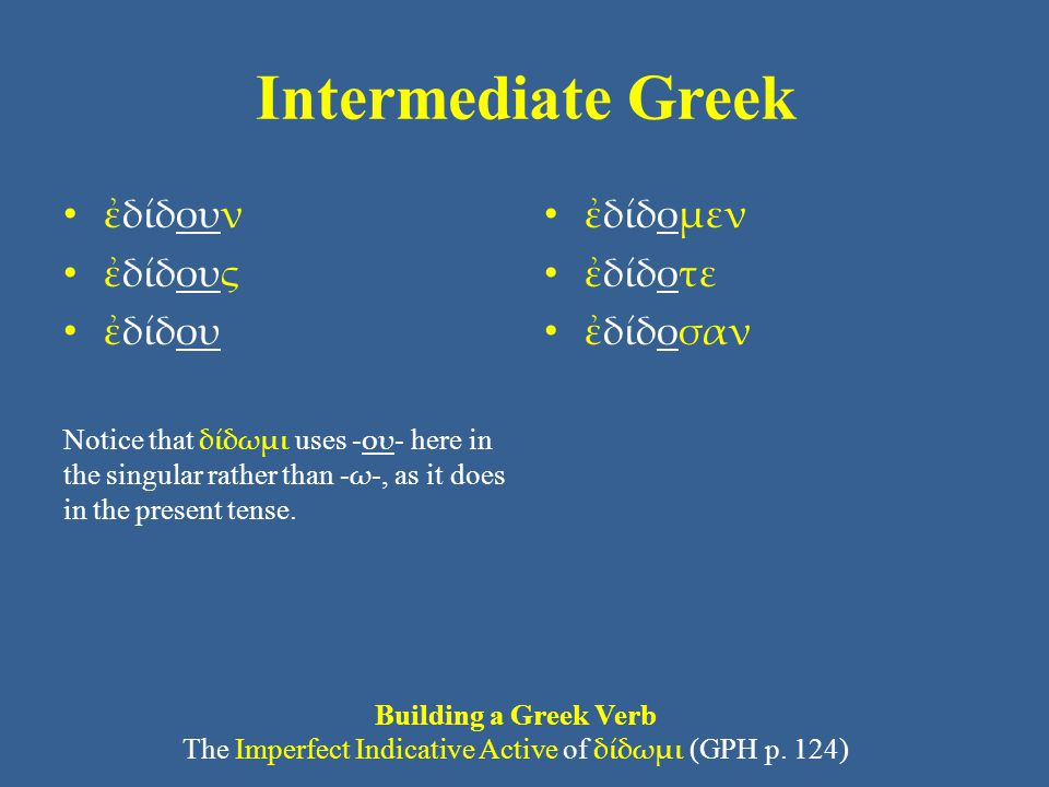 Intermediate Greek ἐδίδουν ἐδίδους ἐδίδου Notice that δίδωμι uses - ου - here in the singular rather than - ω -, as it does in the present tense. ἐδίδ
