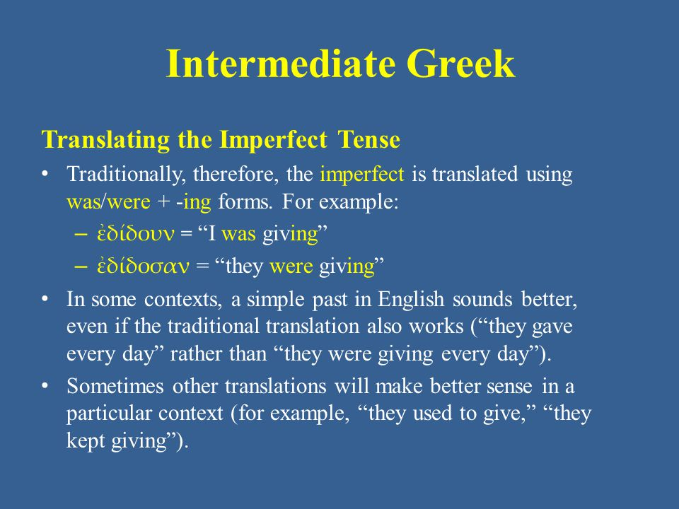 Intermediate Greek Translating the Imperfect Tense Traditionally, therefore, the imperfect is translated using was/were + -ing forms. For example: – ἐ