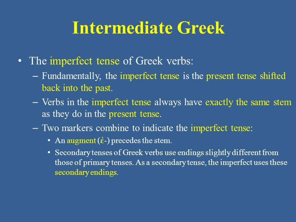 Intermediate Greek The imperfect tense of Greek verbs: – Fundamentally, the imperfect tense is the present tense shifted back into the past. – Verbs i