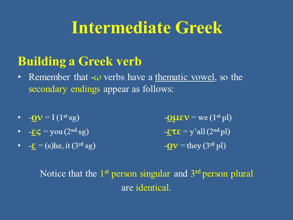 Intermediate Greek Building a Greek verb Remember that - ω verbs have a thematic vowel, so the secondary endings appear as follows: - ον = I (1 st sg)
