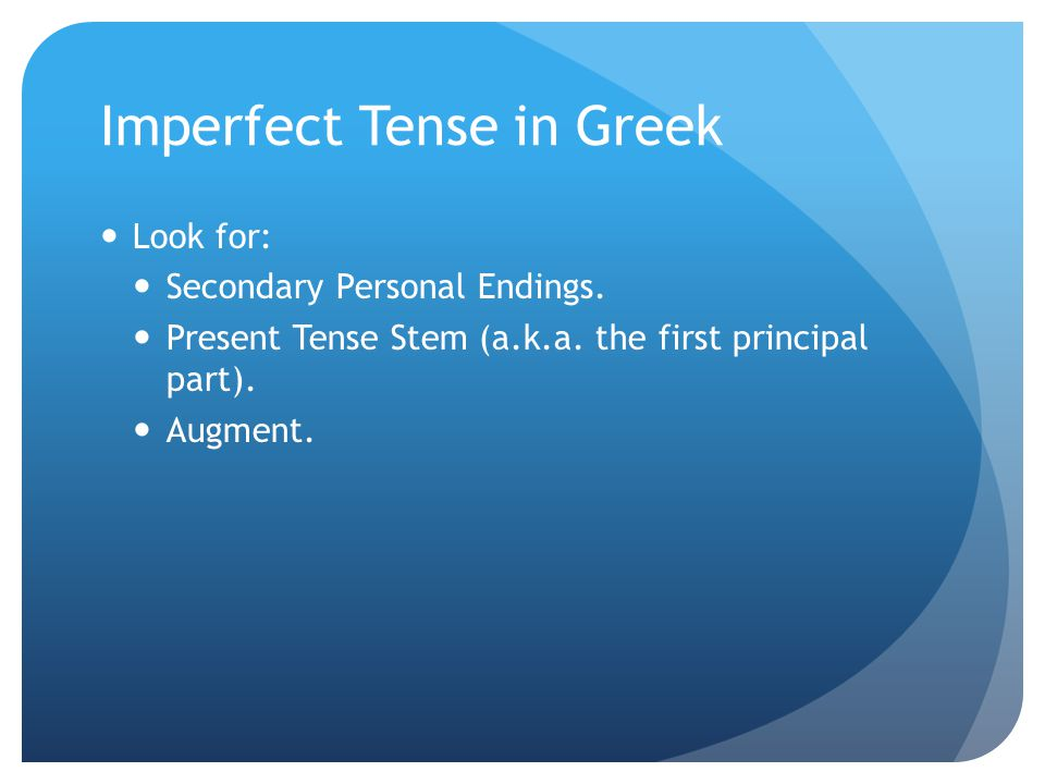 Imperfect Tense in Greek Look for: Secondary Personal Endings. Present Tense Stem (a.k.a. the first principal part). Augment.