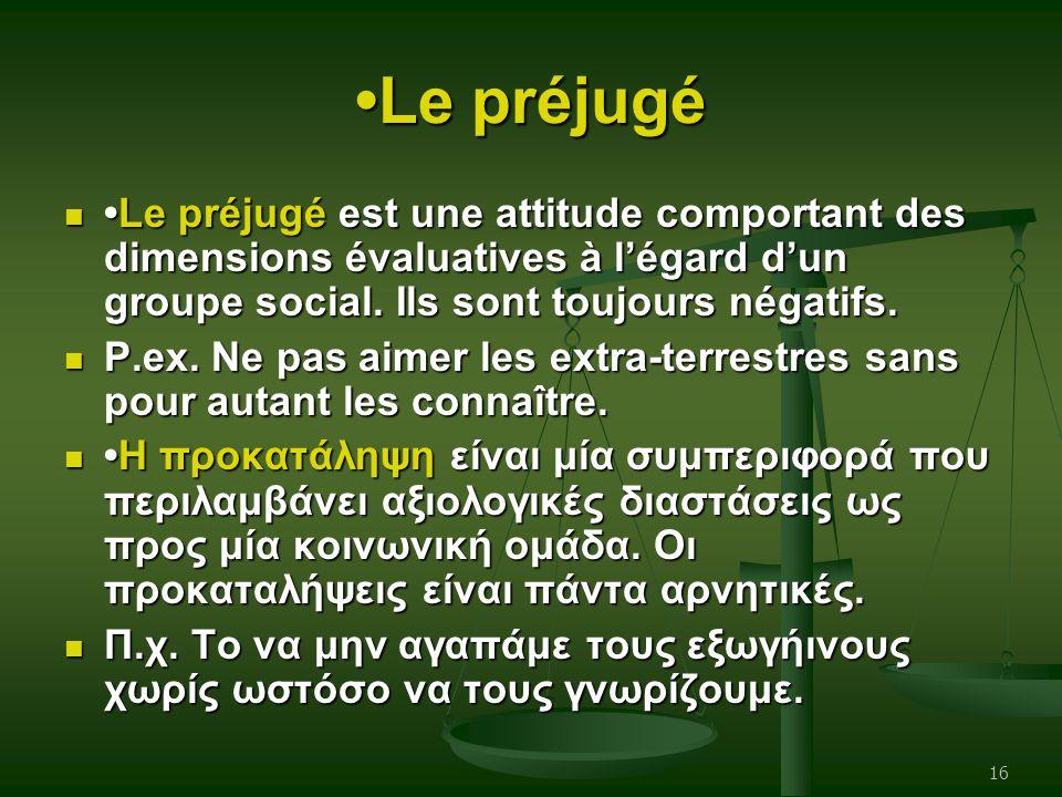 Le préjugé Le préjugé est une attitude comportant des dimensions évaluatives à l'égard d'un groupe social. Ils sont toujours négatifs.Le préjugé est u