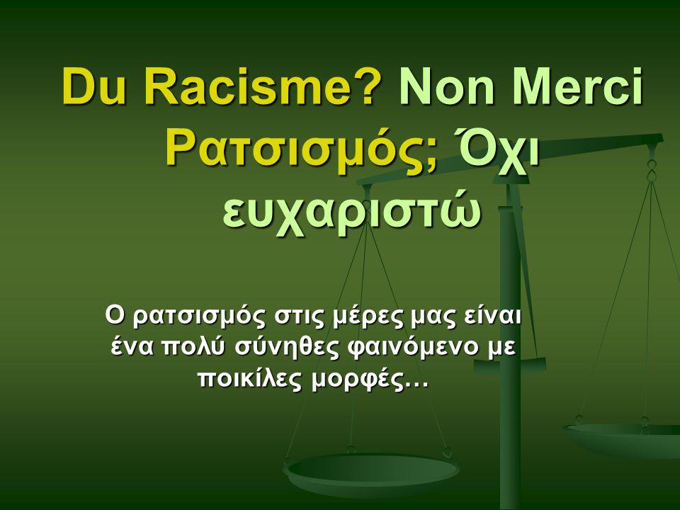 Du Racisme? Non Merci Ρατσισμός; Όχι ευχαριστώ Ο ρατσισμός στις μέρες μας είναι ένα πολύ σύνηθες φαινόμενο με ποικίλες μορφές…