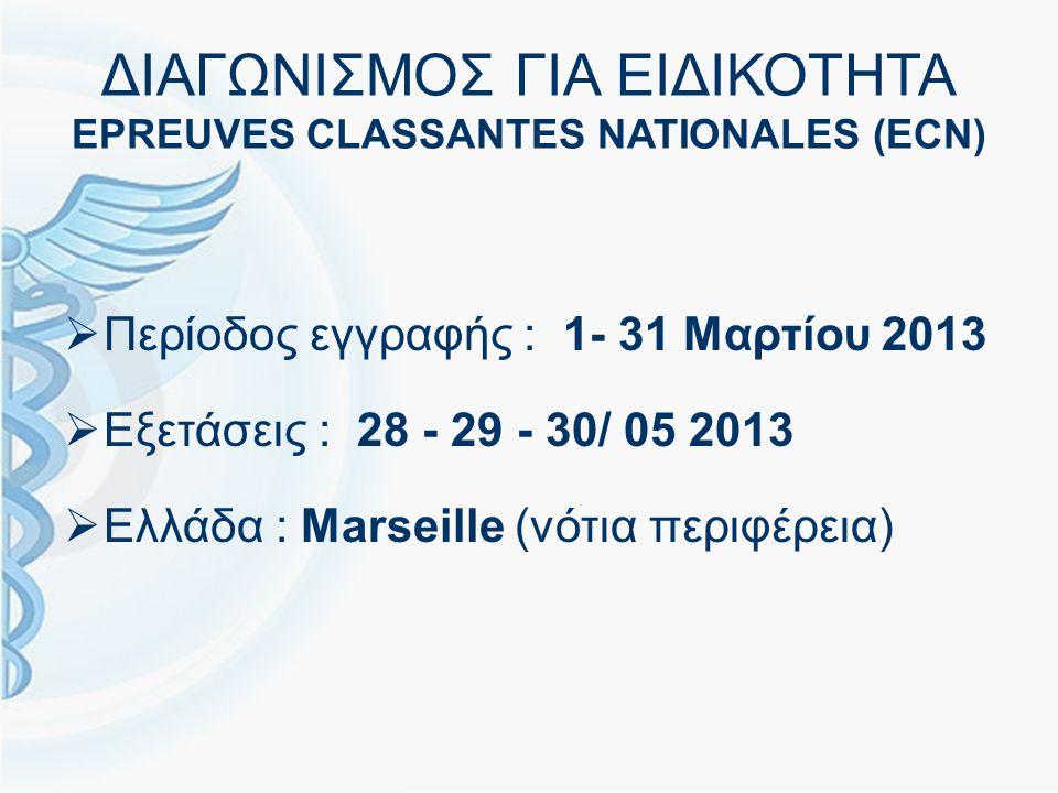 ΔΙΑΓΩΝΙΣΜΟΣ ΓΙΑ ΕΙΔΙΚΟΤΗΤΑ EPREUVES CLASSANTES NATIONALES (ECN)  Περίοδος εγγραφής : 1- 31 Μαρτίου 2013  Εξετάσεις : 28 - 29 - 30/ 05 2013  Ελλάδα : Marseille (νότια περιφέρεια)