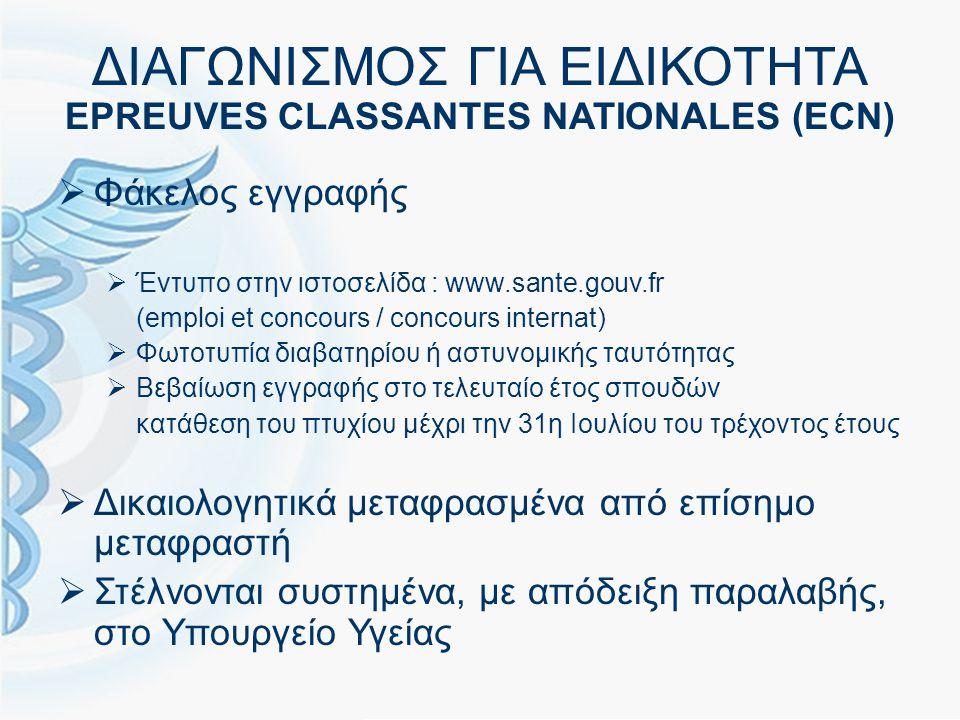 ΔΙΑΓΩΝΙΣΜΟΣ ΓΙΑ ΕΙΔΙΚΟΤΗΤΑ EPREUVES CLASSANTES NATIONALES (ECN)  Φάκελος εγγραφής  Έντυπο στην ιστοσελίδα : www.sante.gouv.fr (emploi et concours / concours internat)  Φωτοτυπία διαβατηρίου ή αστυνομικής ταυτότητας  Βεβαίωση εγγραφής στο τελευταίο έτος σπουδών κατάθεση του πτυχίου μέχρι την 31η Ιουλίου του τρέχοντος έτους  Δικαιολογητικά μεταφρασμένα από επίσημο μεταφραστή  Στέλνονται συστημένα, με απόδειξη παραλαβής, στο Υπουργείο Υγείας