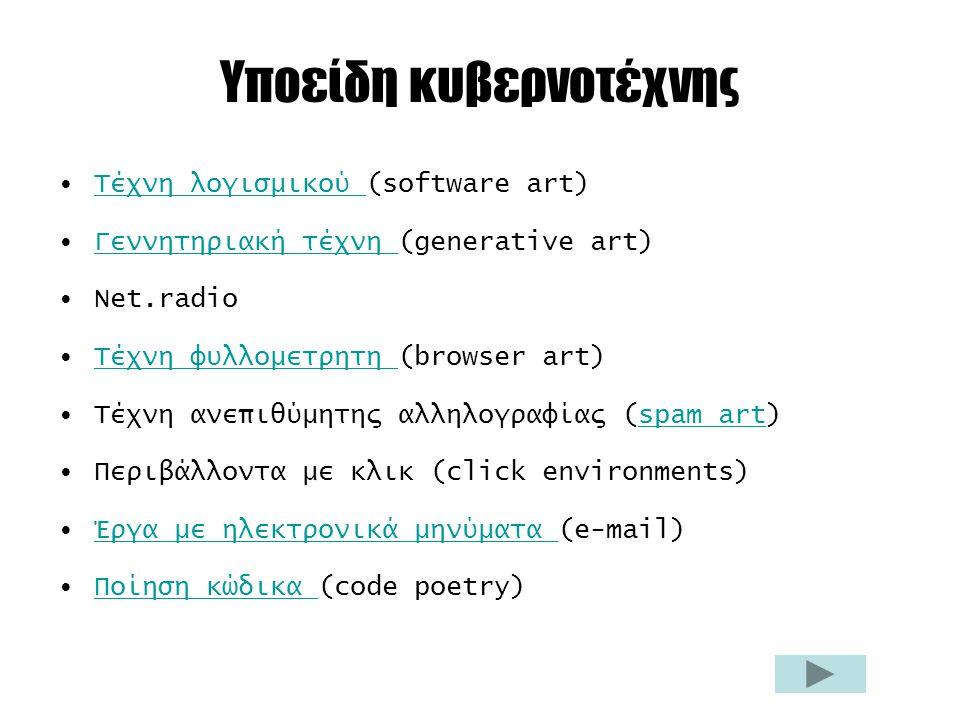 Υποείδη κυβερνοτέχνης Τέχνη λογισμικού (software art)Τέχνη λογισμικού Γεννητηριακή τέχνη (generative art)Γεννητηριακή τέχνη Net.radio Τέχνη φυλλομετρητη (browser art)Τέχνη φυλλομετρητη Τέχνη ανεπιθύμητης αλληλογραφίας (spam art)spam art Περιβάλλοντα με κλικ (click environments) Έργα με ηλεκτρονικά μηνύματα (e-mail)Έργα με ηλεκτρονικά μηνύματα Ποίηση κώδικα (code poetry)Ποίηση κώδικα