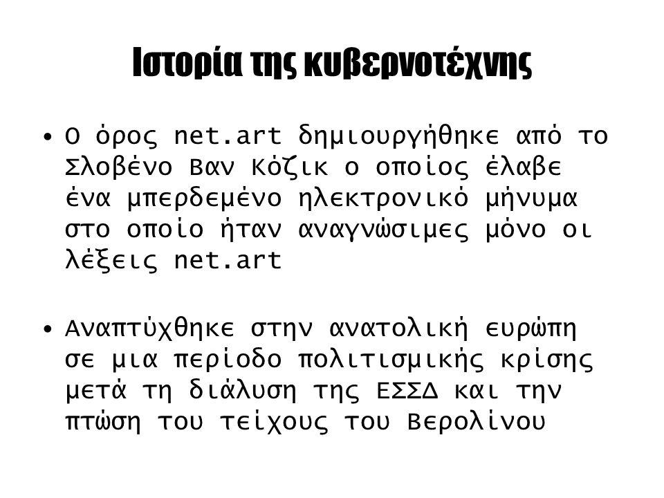 Ιστορία της κυβερνοτέχνης Ο όρος net.art δημιουργήθηκε από το Σλοβένο Βαν Κόζικ ο οποίος έλαβε ένα μπερδεμένο ηλεκτρονικό μήνυμα στο οποίο ήταν αναγνώσιμες μόνο οι λέξεις net.art Αναπτύχθηκε στην ανατολική ευρώπη σε μια περίοδο πολιτισμικής κρίσης μετά τη διάλυση της ΕΣΣΔ και την πτώση του τείχους του Βερολίνου