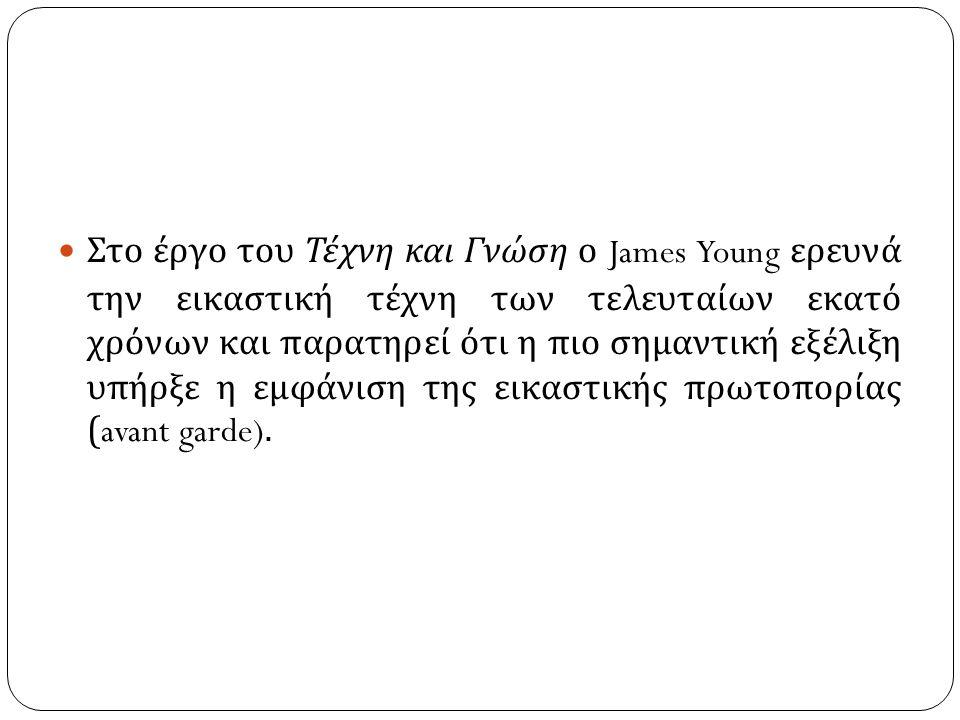 Στο έργο του Τέχνη και Γνώση ο James Young ερευνά την εικαστική τέχνη των τελευταίων εκατό χρόνων και παρατηρεί ότι η πιο σημαντική εξέλιξη υπήρξε η εμφάνιση της εικαστικής πρωτοπορίας (avant garde).