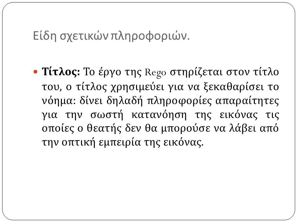 Είδη σχετικών πληροφοριών. Τίτλος : Το έργο της Rego στηρίζεται στον τίτλο του, ο τίτλος χρησιμεύει για να ξεκαθαρίσει το νόημα : δίνει δηλαδή πληροφο
