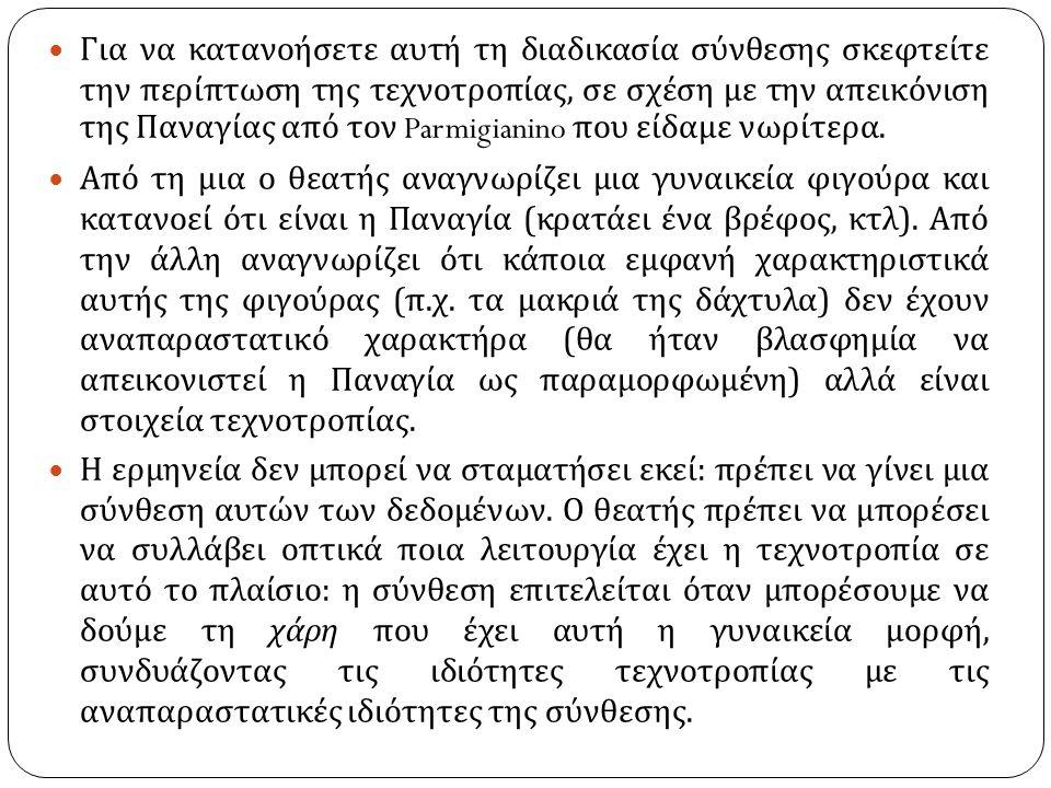 Για να κατανοήσετε αυτή τη διαδικασία σύνθεσης σκεφτείτε την περίπτωση της τεχνοτροπίας, σε σχέση με την απεικόνιση της Παναγίας από τον Parmigianino που είδαμε νωρίτερα.