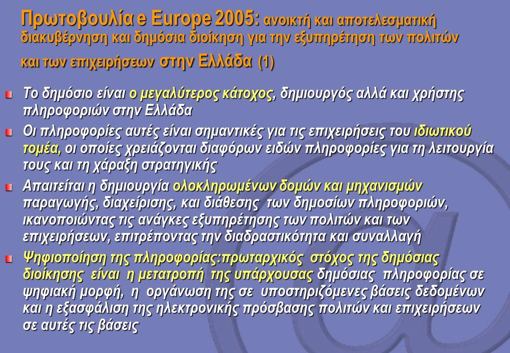 Πρωτοβουλία e Europe 2005: ανοικτή και αποτελεσματική διακυβέρνηση και δημόσια διοίκηση για την εξυπηρέτηση των πολιτών και των επιχειρήσεων στην Ελλάδα (1) Το δημόσιο είναι ο μεγαλύτερος κάτοχος, δημιουργός αλλά και χρήστης πληροφοριών στην Ελλάδα Οι πληροφορίες αυτές είναι σημαντικές για τις επιχειρήσεις του ιδιωτικού τομέα, οι οποίες χρειάζονται διαφόρων ειδών πληροφορίες για τη λειτουργία τους και τη χάραξη στρατηγικής Απαιτείται η δημιουργία ολοκληρωμένων δομών και μηχανισμών παραγωγής, διαχείρισης, και διάθεσης των δημοσίων πληροφοριών, ικανοποιώντας τις ανάγκες εξυπηρέτησης των πολιτών και των επιχειρήσεων, επιτρέποντας την διαδραστικότητα και συναλλαγή Ψηφιοποίηση της πληροφορίας:πρωταρχικός στόχος της δημόσιας διοίκησης είναι η μετατροπή της υπάρχουσας δημόσιας πληροφορίας σε ψηφιακή μορφή, η οργάνωση της σε υποστηριζόμενες βάσεις δεδομένων και η εξασφάλιση της ηλεκτρονικής πρόσβασης πολιτών και επιχειρήσεων σε αυτές τις βάσεις
