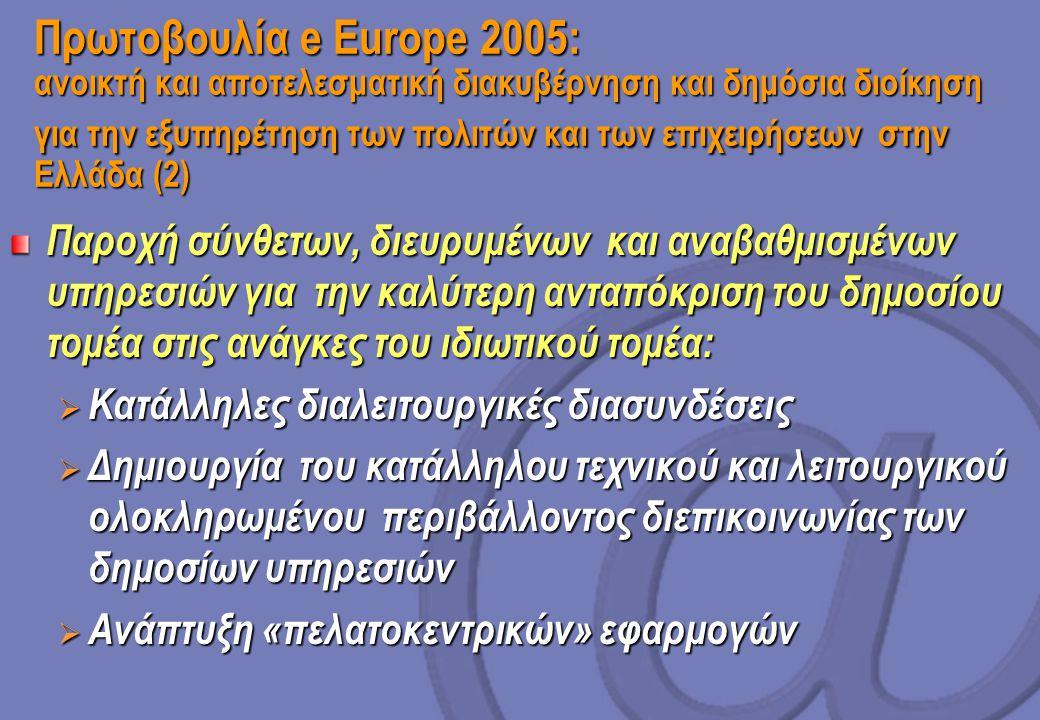 Πρωτοβουλία e Europe 2005: ανοικτή και αποτελεσματική διακυβέρνηση και δημόσια διοίκηση για την εξυπηρέτηση των πολιτών και των επιχειρήσεων στην Ελλάδα (2) Παροχή σύνθετων, διευρυμένων και αναβαθμισμένων υπηρεσιών για την καλύτερη ανταπόκριση του δημοσίου τομέα στις ανάγκες του ιδιωτικού τομέα:  Κατάλληλες διαλειτουργικές διασυνδέσεις  Δημιουργία του κατάλληλου τεχνικού και λειτουργικού ολοκληρωμένου περιβάλλοντος διεπικοινωνίας των δημοσίων υπηρεσιών  Ανάπτυξη «πελατοκεντρικών» εφαρμογών