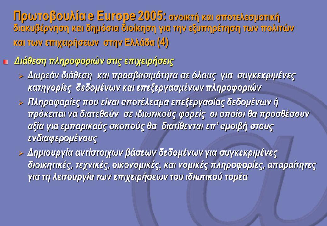 Πρωτοβουλία e Europe 2005: ανοικτή και αποτελεσματική διακυβέρνηση και δημόσια διοίκηση για την εξυπηρέτηση των πολιτών και των επιχειρήσεων στην Ελλάδα (4) Διάθεση πληροφοριών στις επιχειρήσεις  Δωρεάν διάθεση και προσβασιμότητα σε όλους για συγκεκριμένες κατηγορίες δεδομένων και επεξεργασμένων πληροφοριών  Πληροφορίες που είναι αποτέλεσμα επεξεργασίας δεδομένων ή πρόκειται να διατεθούν σε ιδιωτικούς φορείς οι οποίοι θα προσθέσουν αξία για εμπορικούς σκοπούς θα διατίθενται επ' αμοιβή στους ενδιαφερομένους  Δημιουργία αντίστοιχων βάσεων δεδομένων για συγκεκριμένες διοικητικές, τεχνικές, οικονομικές, και νομικές πληροφορίες, απαραίτητες για τη λειτουργία των επιχειρήσεων του ιδιωτικού τομέα