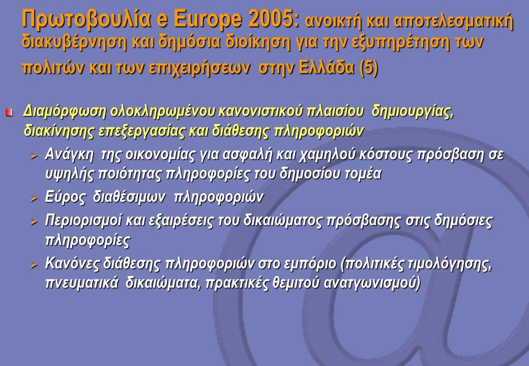 Πρωτοβουλία e Europe 2005: ανοικτή και αποτελεσματική διακυβέρνηση και δημόσια διοίκηση για την εξυπηρέτηση των πολιτών και των επιχειρήσεων στην Ελλάδα (5) Διαμόρφωση ολοκληρωμένου κανονιστικού πλαισίου δημιουργίας, διακίνησης επεξεργασίας και διάθεσης πληροφοριών  Ανάγκη της οικονομίας για ασφαλή και χαμηλού κόστους πρόσβαση σε υψηλής ποιότητας πληροφορίες του δημοσίου τομέα  Εύρος διαθέσιμων πληροφοριών  Περιορισμοί και εξαιρέσεις του δικαιώματος πρόσβασης στις δημόσιες πληροφορίες  Κανόνες διάθεσης πληροφοριών στο εμπόριο (πολιτικές τιμολόγησης, πνευματικά δικαιώματα, πρακτικές θεμιτού ανατγωνισμού)