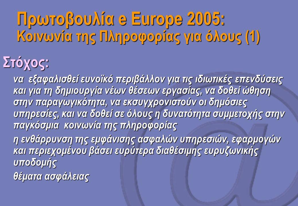 Πρωτοβουλία e Europe 2005: Κοινωνία της Πληροφορίας για όλους (1) Στόχος:  να εξαφαλισθεί ευνοϊκό περιβάλλον για τις ιδιωτικές επενδύσεις και για τη δημιουργία νέων θέσεων εργασίας, να δοθεί ώθηση στην παραγωγικότητα, να εκσυγχρονιστούν οι δημόσιες υπηρεσίες, και να δοθεί σε όλους η δυνατότητα συμμετοχής στην παγκόσμια κοινωνία της πληροφορίας  η ενθάρρυνση της εμφάνισης ασφαλών υπηρεσιών, εφαρμογών και περιεχομένου βάσει ευρύτερα διαθέσιμης ευρυζωνικής υποδομής  θέματα ασφάλειας