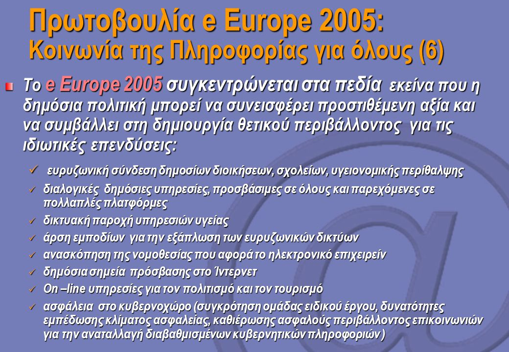 Πρωτοβουλία e Europe 2005: Κοινωνία της Πληροφορίας για όλους (6) Το e Europe 2005 συγκεντρώνεται στα πεδία εκείνα που η δημόσια πολιτική μπορεί να συνεισφέρει προστιθέμενη αξία και να συμβάλλει στη δημιουργία θετικού περιβάλλοντος για τις ιδιωτικές επενδύσεις: ευρυζωνική σύνδεση δημοσίων διοικήσεων, σχολείων, υγειονομικής περίθαλψης ευρυζωνική σύνδεση δημοσίων διοικήσεων, σχολείων, υγειονομικής περίθαλψης διαλογικές δημόσιες υπηρεσίες, προσβάσιμες σε όλους και παρεχόμενες σε πολλαπλές πλατφόρμες διαλογικές δημόσιες υπηρεσίες, προσβάσιμες σε όλους και παρεχόμενες σε πολλαπλές πλατφόρμες δικτυακή παροχή υπηρεσιών υγείας δικτυακή παροχή υπηρεσιών υγείας άρση εμποδίων για την εξάπλωση των ευρυζωνικών δικτύων άρση εμποδίων για την εξάπλωση των ευρυζωνικών δικτύων ανασκόπηση της νομοθεσίας που αφορά το ηλεκτρονικό επιχειρείν ανασκόπηση της νομοθεσίας που αφορά το ηλεκτρονικό επιχειρείν δημόσια σημεία πρόσβασης στο Ίντερνετ δημόσια σημεία πρόσβασης στο Ίντερνετ On –line υπηρεσίες για τον πολιτισμό και τον τουρισμό On –line υπηρεσίες για τον πολιτισμό και τον τουρισμό ασφάλεια στο κυβερνοχώρο (συγκρότηση ομάδας ειδικού έργου, δυνατότητες εμπέδωσης κλίματος ασφαλείας, καθιέρωσης ασφαλούς περιβάλλοντος επικοινωνιών για την αναταλλαγή διαβαθμισμένων κυβερνητικών πληροφοριών ) ασφάλεια στο κυβερνοχώρο (συγκρότηση ομάδας ειδικού έργου, δυνατότητες εμπέδωσης κλίματος ασφαλείας, καθιέρωσης ασφαλούς περιβάλλοντος επικοινωνιών για την αναταλλαγή διαβαθμισμένων κυβερνητικών πληροφοριών )