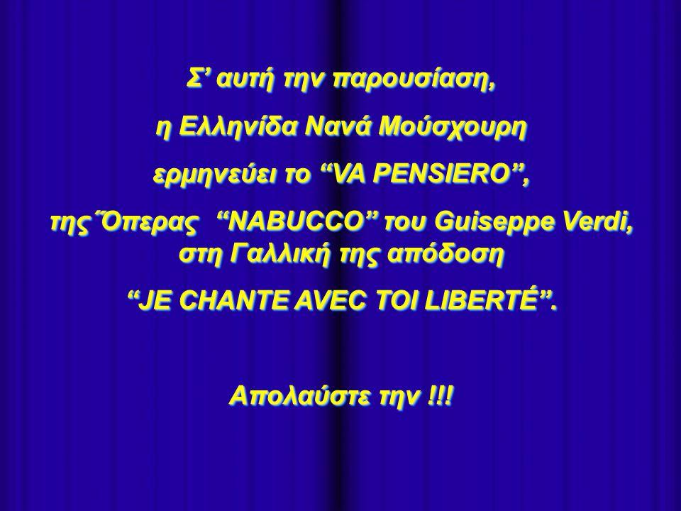 - Σ' αυτή την παρουσίαση, η Ελληνίδα Nανά Μούσχουρη ερμηνεύει το VA PENSIERO , της΄Όπερας NABUCCO του Guiseppe Verdi, στη Γαλλική της απόδοση JE CHANTE AVEC TOI LIBERTÉ .