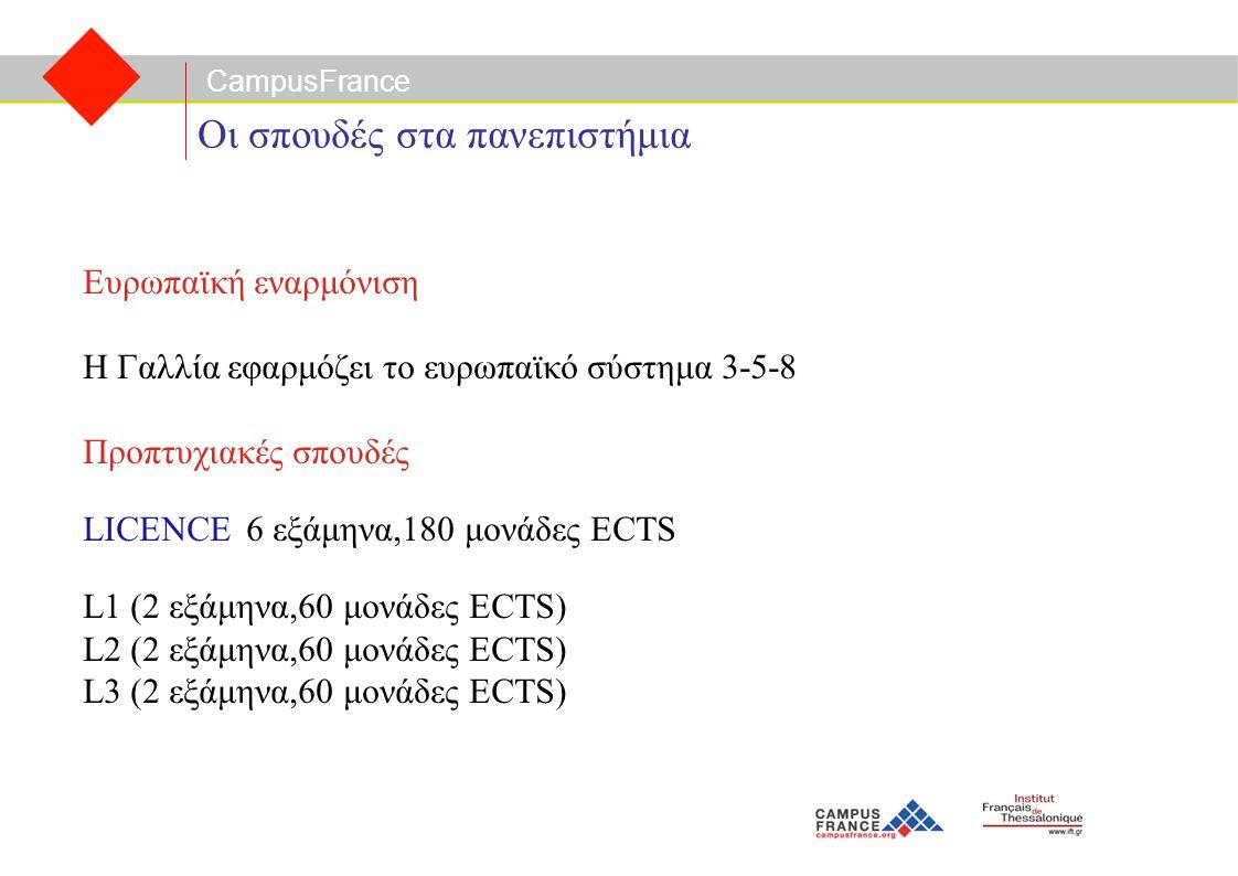 CampusFrance Οι σπουδές στα πανεπιστήμια Ευρωπαϊκή εναρμόνιση Η Γαλλία εφαρμόζει το ευρωπαϊκό σύστημα 3-5-8 Προπτυχιακές σπουδές LICENCE 6 εξάμηνα,180 μονάδες ECTS L1 (2 εξάμηνα,60 μονάδες ECTS) L2 (2 εξάμηνα,60 μονάδες ECTS) L3 (2 εξάμηνα,60 μονάδες ECTS)