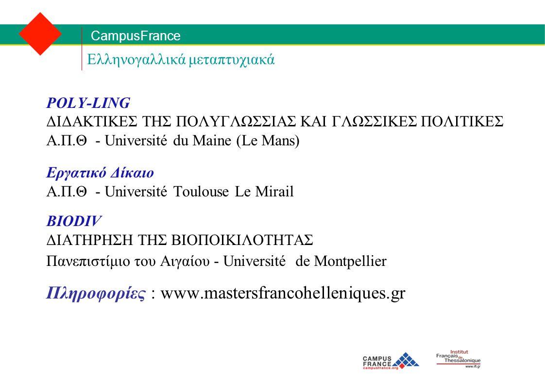 CampusFrance Ελληνογαλλικά μεταπτυχιακά POLY-LING ΔΙΔΑΚΤΙΚΕΣ ΤΗΣ ΠΟΛΥΓΛΩΣΣΙΑΣ ΚΑΙ ΓΛΩΣΣΙΚΕΣ ΠΟΛΙΤΙΚΕΣ Α.Π.Θ - Université du Maine (Le Mans) Εργατικό Δίκαιο Α.Π.Θ - Université Toulouse Le Mirail BIODIV ΔΙΑΤΗΡΗΣΗ ΤΗΣ ΒΙΟΠΟΙΚΙΛΟΤΗΤΑΣ Πανεπιστίμιο του Αιγαίου - Université de Montpellier Πληροφορίες : www.mastersfrancohelleniques.gr