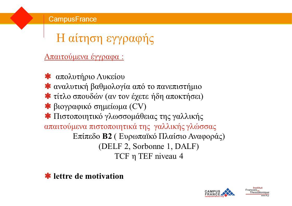 CampusFrance Η αίτηση εγγραφής Απαιτούμενα έγγραφα :  απολυτήριο Λυκείου  αναλυτική βαθμολογία από το πανεπιστήμιο  τίτλο σπουδών (αν τον έχετε ήδη αποκτήσει)  βιογραφικό σημείωμα (CV)  Πιστοποιητικό γλωσσομάθειας της γαλλικής απαιτούμενα πιστοποιητικά της γαλλικής γλώσσας Επίπεδο Β2 ( Ευρωπαϊκό Πλαίσιο Αναφοράς) (DELF 2, Sorbonne 1, DALF) TCF η TEF niveau 4  lettre de motivation