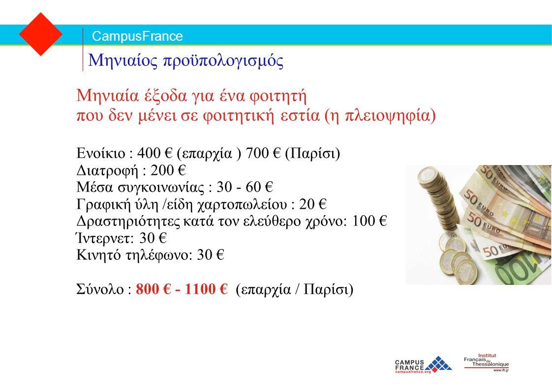 CampusFrance Μηνιαίος προϋπολογισμός Μηνιαία έξοδα για ένα φοιτητή που δεν μένει σε φοιτητική εστία (η πλειοψηφία) Ενοίκιο : 400 € (επαρχία ) 700 € (Παρίσι) Διατροφή : 200 € Mέσα συγκοινωνίας : 30 - 60 € Γραφική ύλη /είδη χαρτοπωλείου : 20 € Δραστηριότητες κατά τον ελεύθερο χρόνο: 100 € Ίντερνετ: 30 € Κινητό τηλέφωνο: 30 € Σύνολο : 800 € - 1100 € (επαρχία / Παρίσι)