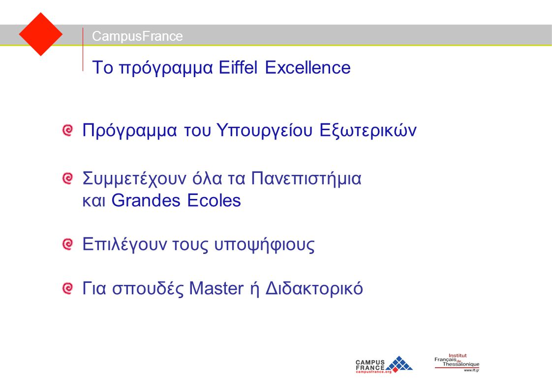 CampusFrance Το πρόγραμμα Eiffel Excellence Πρόγραμμα του Υπουργείου Εξωτερικών Συμμετέχουν όλα τα Πανεπιστήμια και Grandes Ecoles Επιλέγουν τους υποψήφιους Για σπουδές Master ή Διδακτορικό