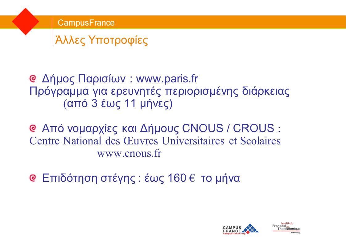 CampusFrance Άλλες Υποτροφίες Δήμος Παρισίων : www.paris.fr Πρόγραμμα για ερευνητές περιορισμένης διάρκειας ( από 3 έως 11 μήνες) Από νομαρχίες και Δή