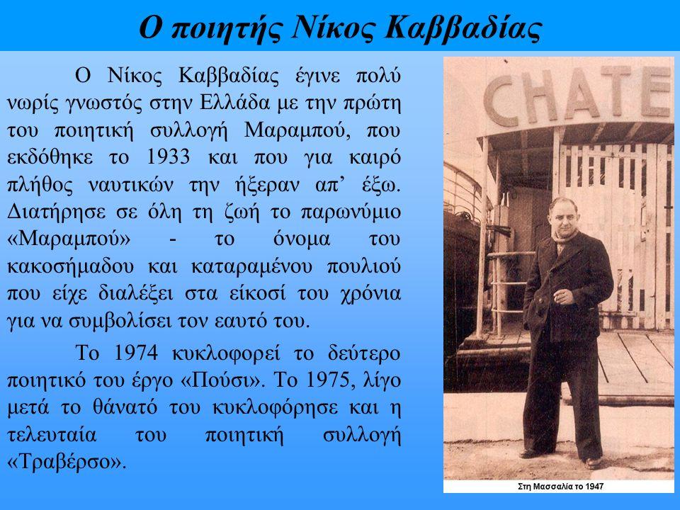 Ο ποιητής Νίκος Καββαδίας Ο Νίκος Καββαδίας έγινε πολύ νωρίς γνωστός στην Ελλάδα με την πρώτη του ποιητική συλλογή Μαραμπού, που εκδόθηκε το 1933 και