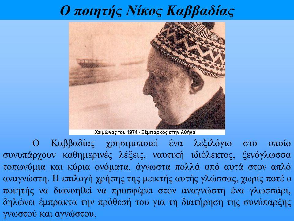 Ο ποιητής Νίκος Καββαδίας Ο Καββαδίας χρησιμοποιεί ένα λεξιλόγιο στο οποίο συνυπάρχουν καθημερινές λέξεις, ναυτική ιδιόλεκτος, ξενόγλωσσα τοπωνύμια κα