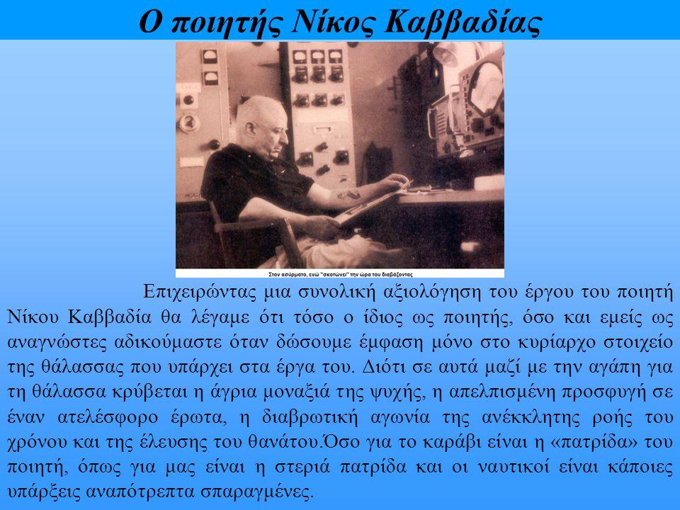Ο ποιητής Νίκος Καββαδίας Επιχειρώντας μια συνολική αξιολόγηση του έργου του ποιητή Νίκου Καββαδία θα λέγαμε ότι τόσο ο ίδιος ως ποιητής, όσο και εμεί