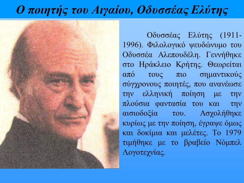 Ο ποιητής του Αιγαίου, Οδυσσέας Ελύτης Οδυσσέας Ελύτης (1911- 1996). Φιλολογικό ψευδώνυμο του Οδυσσέα Αλεπουδέλη. Γεννήθηκε στο Ηράκλειο Κρήτης. Θεωρε
