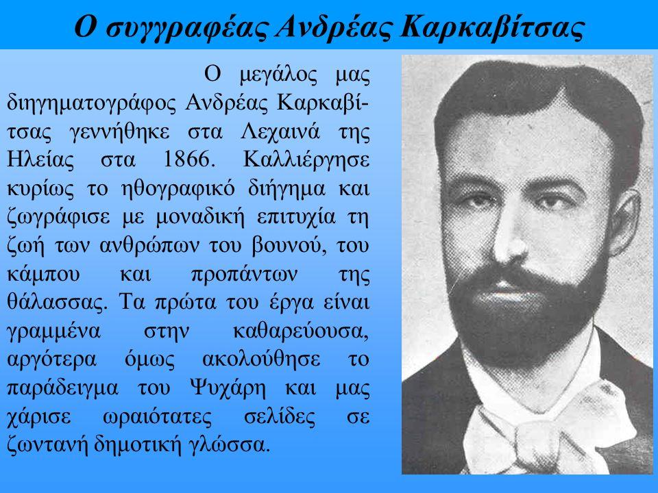 Ο συγγραφέας Ανδρέας Καρκαβίτσας Ο μεγάλος μας διηγηματογράφος Ανδρέας Καρκαβί- τσας γεννήθηκε στα Λεχαινά της Ηλείας στα 1866. Καλλιέργησε κυρίως το